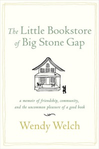 The Little Bookstore of Big Stone Gap: A memoir of friendship, community, and the uncommon pleasure of a good book by Wendy Welch